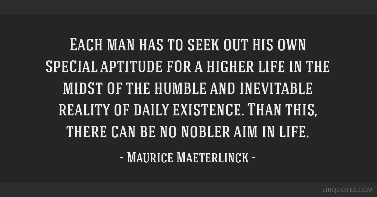 Each man has to seek out his own special aptitude for a higher life in the midst of the humble and inevitable reality of daily existence. Than this,...