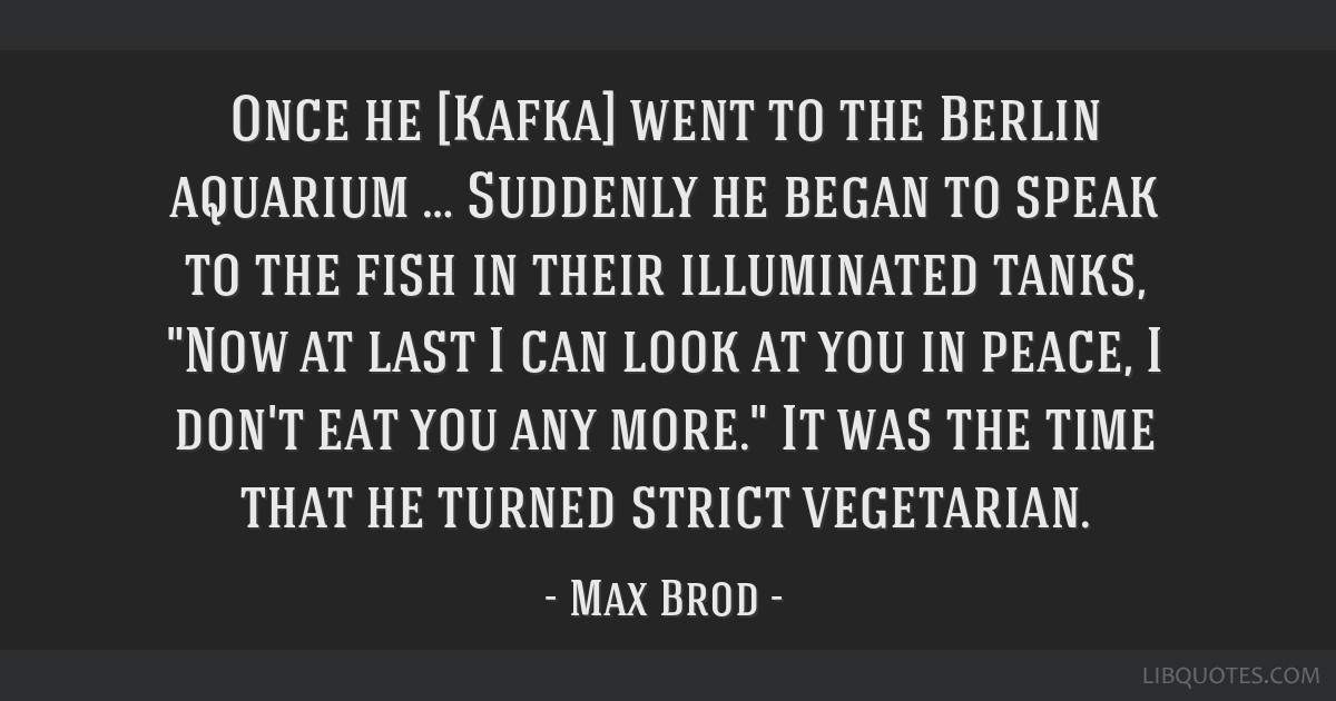 Once he [Kafka] went to the Berlin aquarium … Suddenly he began to speak to the fish in their illuminated tanks, Now at last I can look at you in...