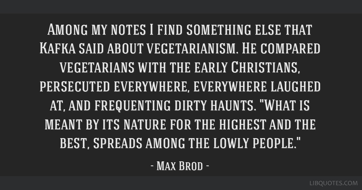 Among my notes I find something else that Kafka said about vegetarianism. He compared vegetarians with the early Christians, persecuted everywhere,...