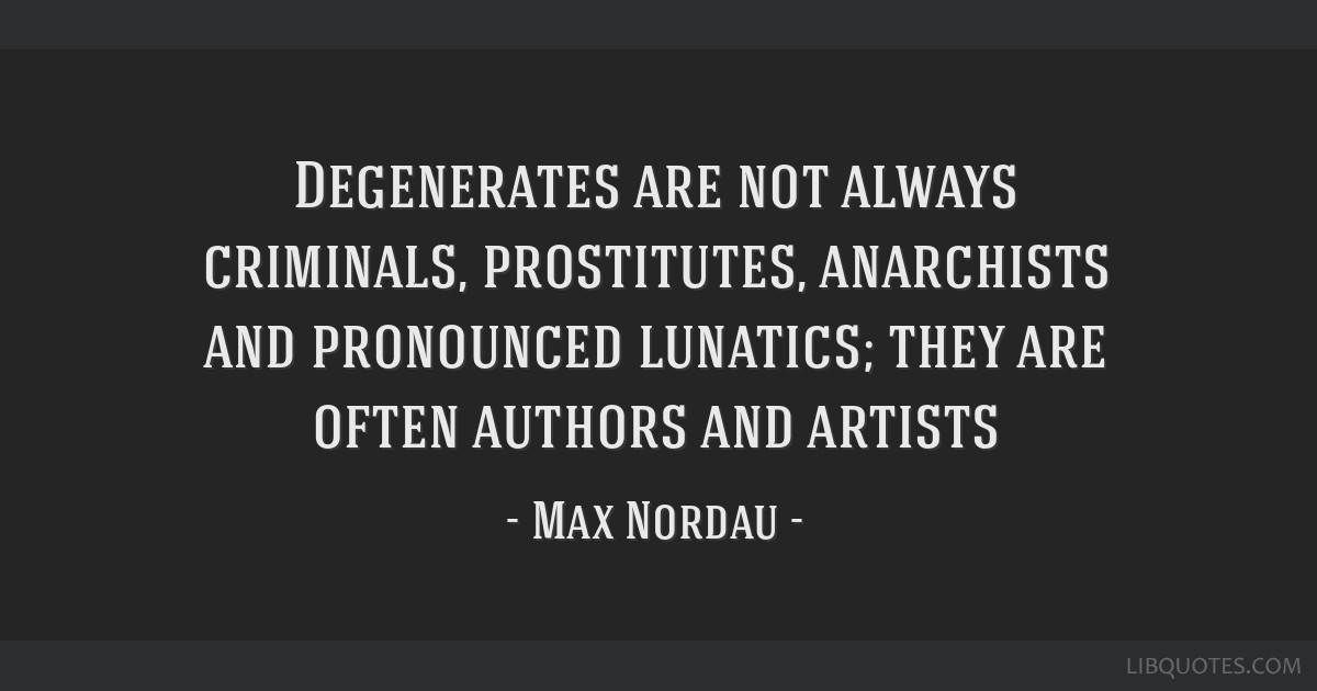 Degenerates are not always criminals, prostitutes, anarchists and pronounced lunatics; they are often authors and artists