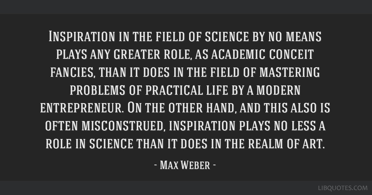 Inspiration in the field of science by no means plays any greater role, as academic conceit fancies, than it does in the field of mastering problems...