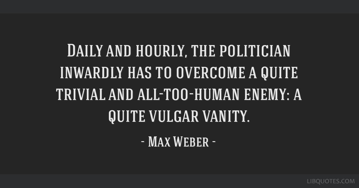 Daily and hourly, the politician inwardly has to overcome a quite trivial and all-too-human enemy: a quite vulgar vanity.