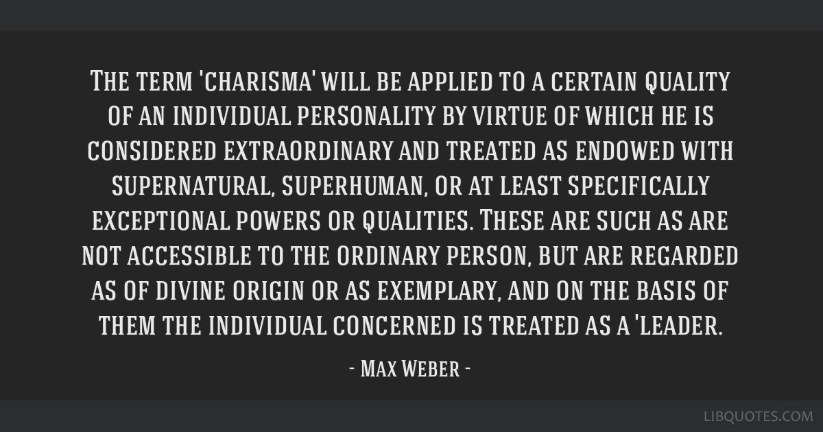 The term 'charisma' will be applied to a certain quality of an individual personality by virtue of which he is considered extraordinary and treated...