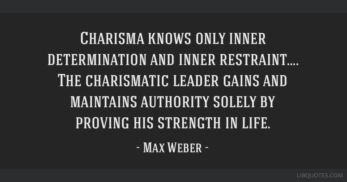 Charisma knows only inner determination and inner restraint.... The charismatic leader gains and maintains authority solely by proving his strength...