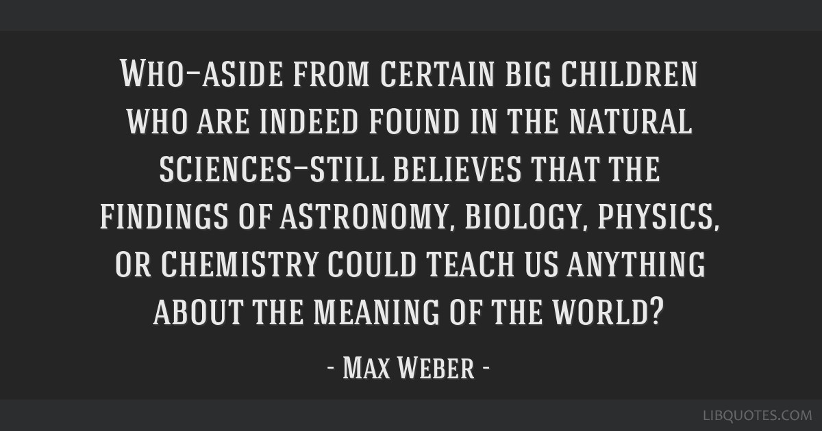 Who—aside from certain big children who are indeed found in the natural sciences—still believes that the findings of astronomy, biology, physics, ...
