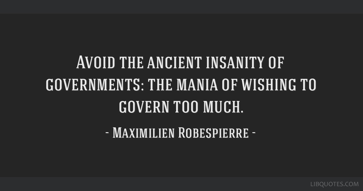 Avoid the ancient insanity of governments: the mania of wishing to govern too much.