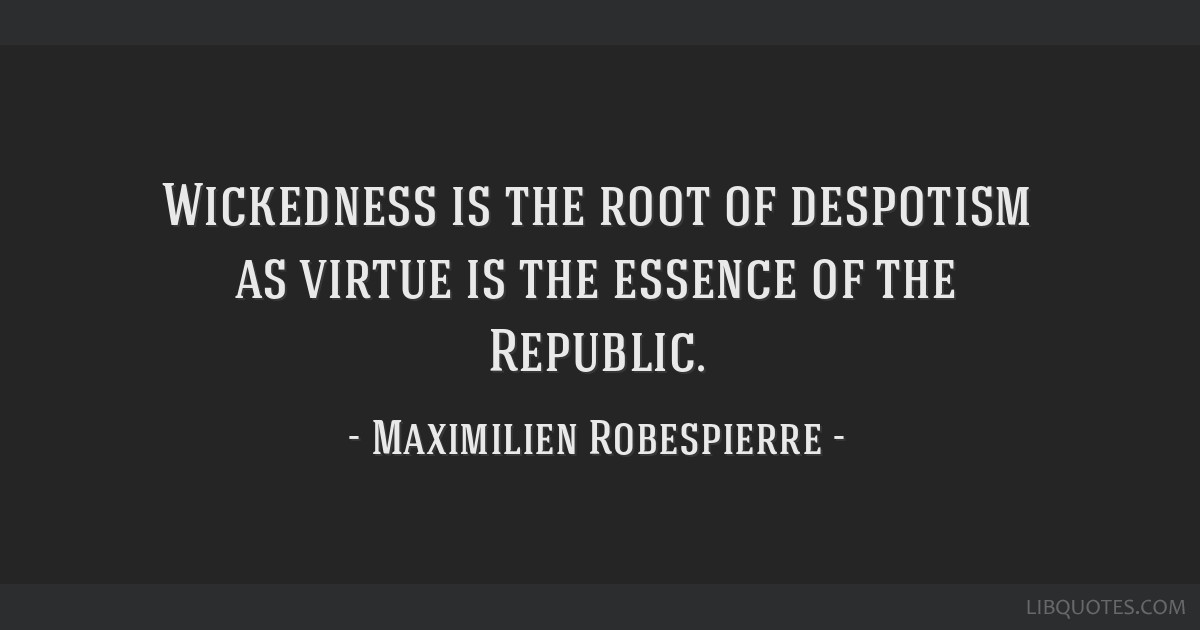 Wickedness is the root of despotism as virtue is the essence of the Republic.
