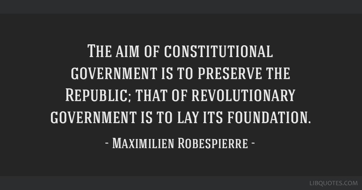 The aim of constitutional government is to preserve the Republic; that of revolutionary government is to lay its foundation.