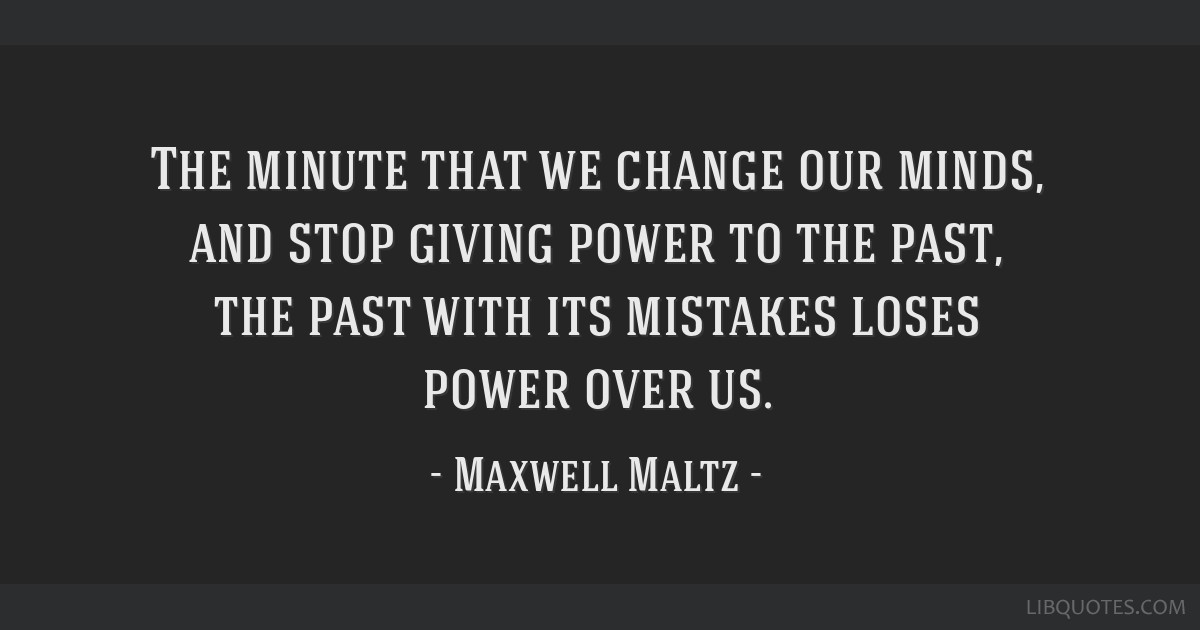The minute that we change our minds, and stop giving power to the past, the past with its mistakes loses power over us.