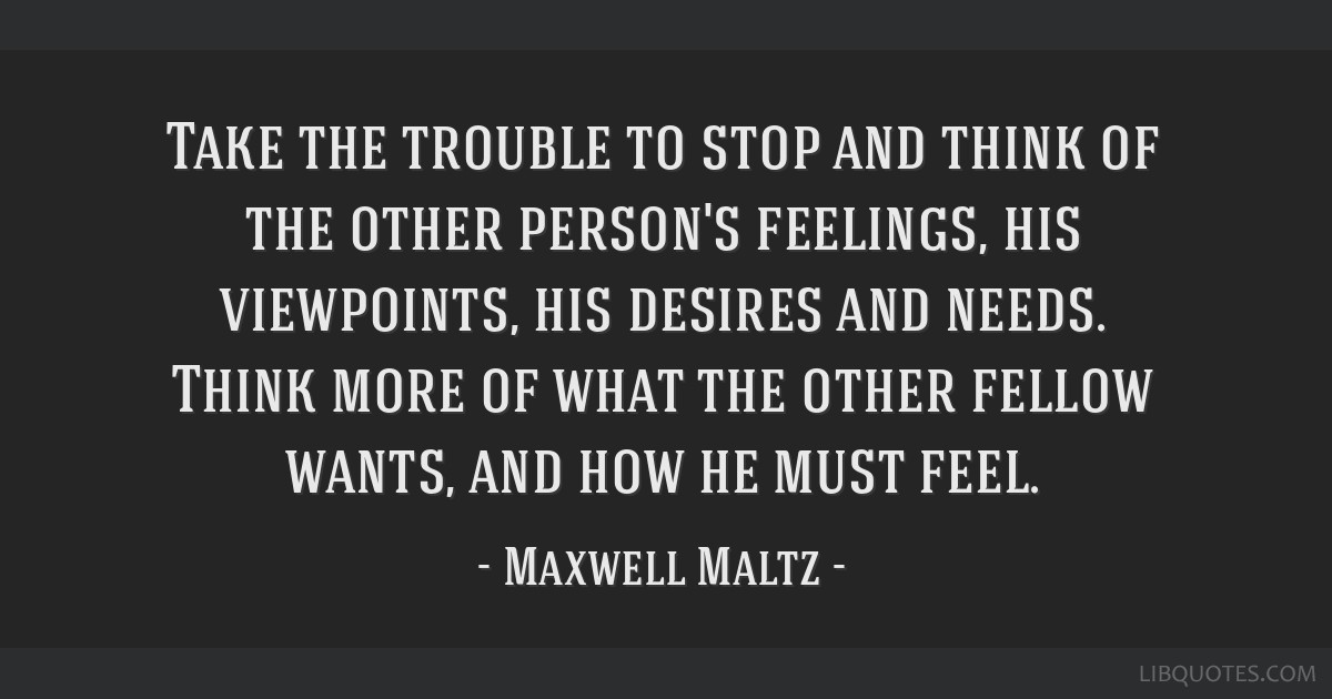 Take the trouble to stop and think of the other person's feelings, his viewpoints, his desires and needs. Think more of what the other fellow wants,...