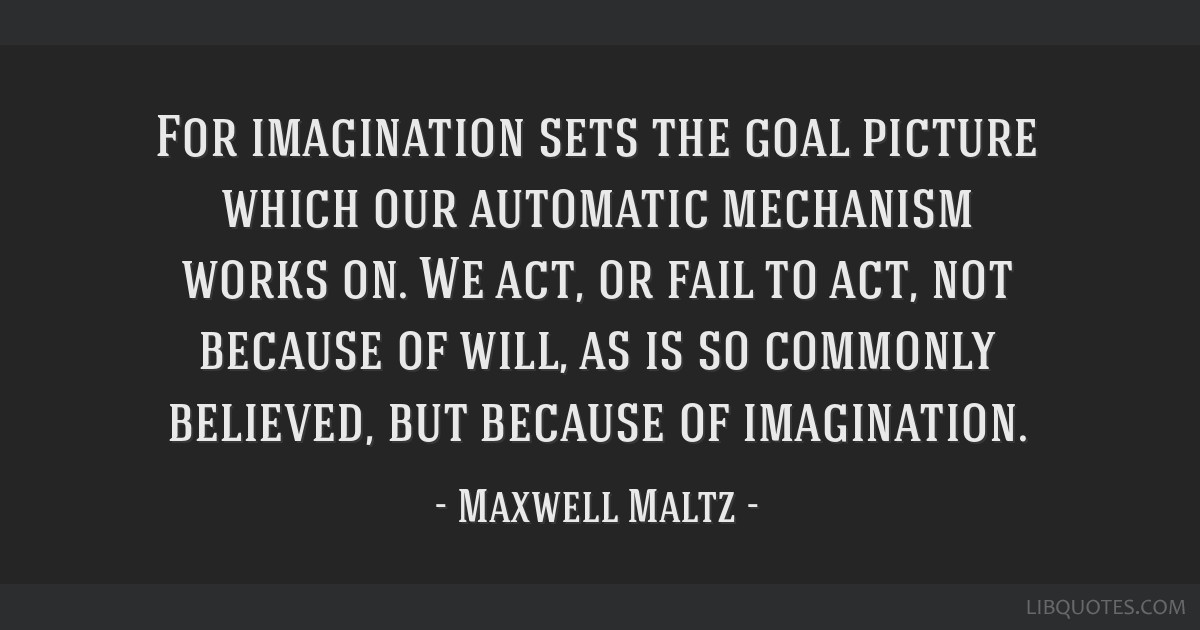 For imagination sets the goal picture which our automatic mechanism works on. We act, or fail to act, not because of will, as is so commonly...