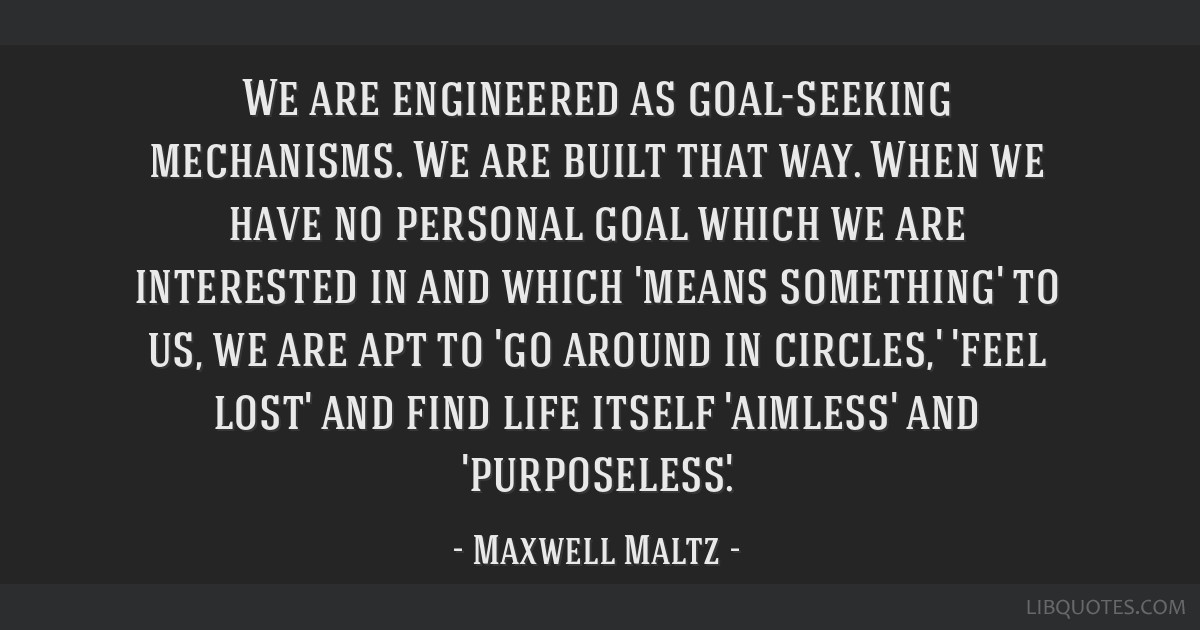 We are engineered as goal-seeking mechanisms. We are built that way. When we have no personal goal which we are interested in and which 'means...