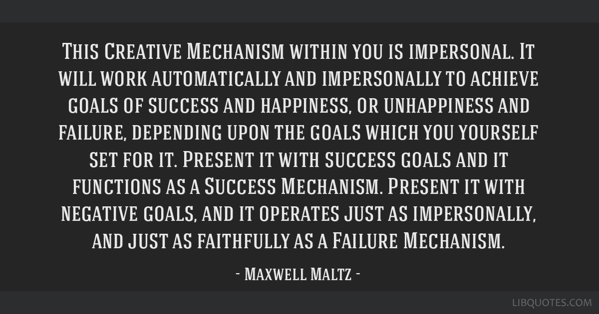 This Creative Mechanism within you is impersonal. It will work automatically and impersonally to achieve goals of success and happiness, or...