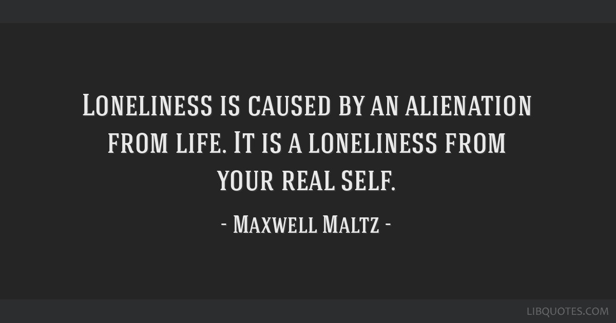 Loneliness is caused by an alienation from life. It is a loneliness from your real self.