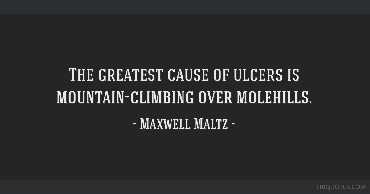 The greatest cause of ulcers is mountain-climbing over molehills.