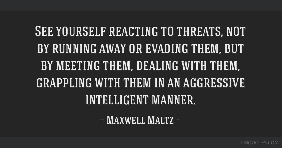 See yourself reacting to threats, not by running away or evading them, but by meeting them, dealing with them, grappling with them in an aggressive...