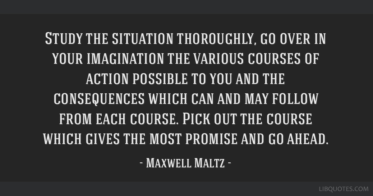 Study the situation thoroughly, go over in your imagination the various courses of action possible to you and the consequences which can and may...