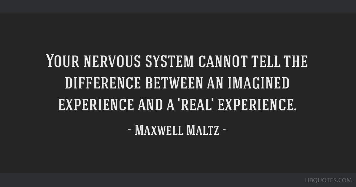 Your nervous system cannot tell the difference between an imagined experience and a 'real' experience.
