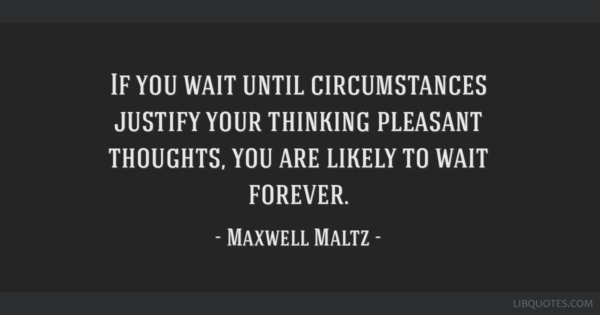 If you wait until circumstances justify your thinking pleasant thoughts, you are likely to wait forever.