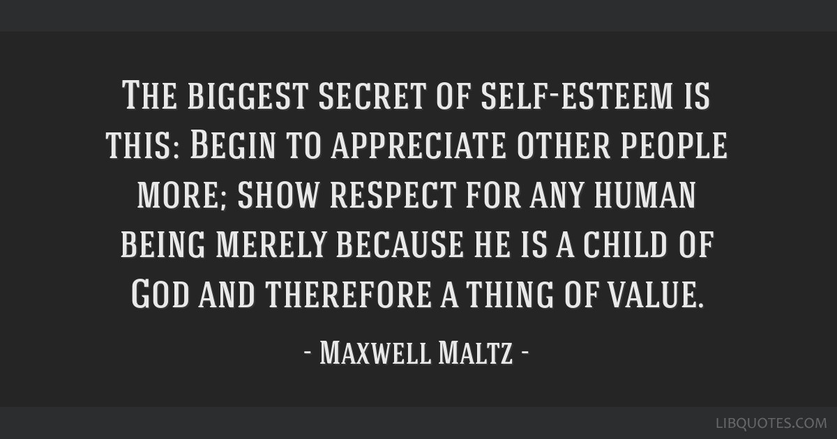 The biggest secret of self-esteem is this: Begin to appreciate other people more; show respect for any human being merely because he is a child of...