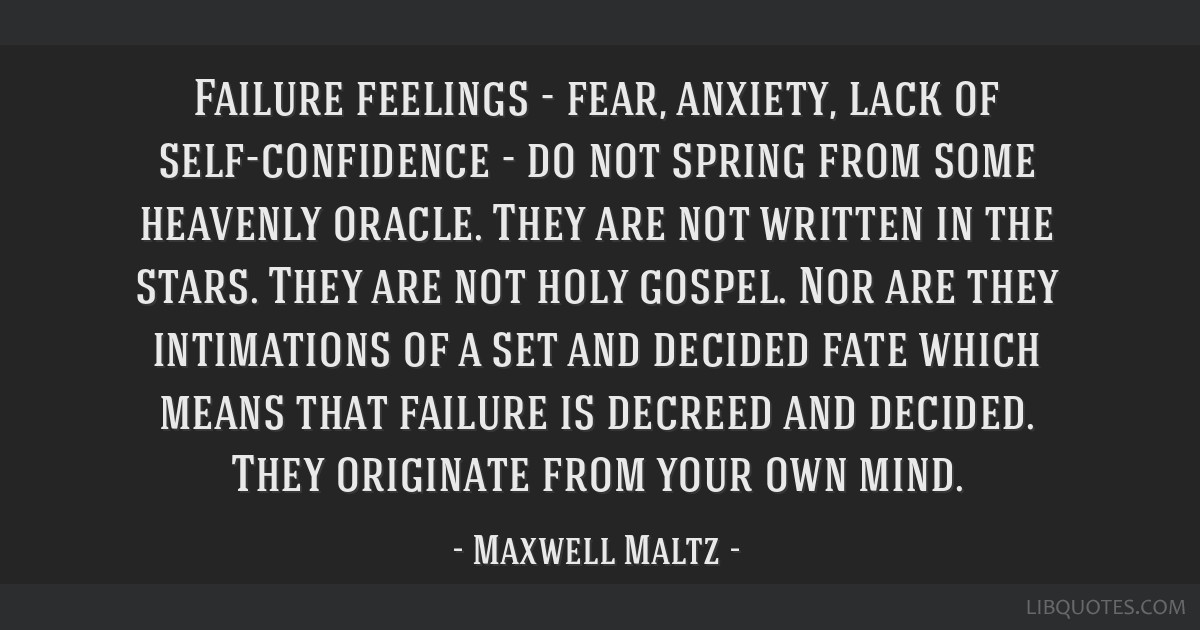 Failure feelings - fear, anxiety, lack of self-confidence - do not spring from some heavenly oracle. They are not written in the stars. They are not...