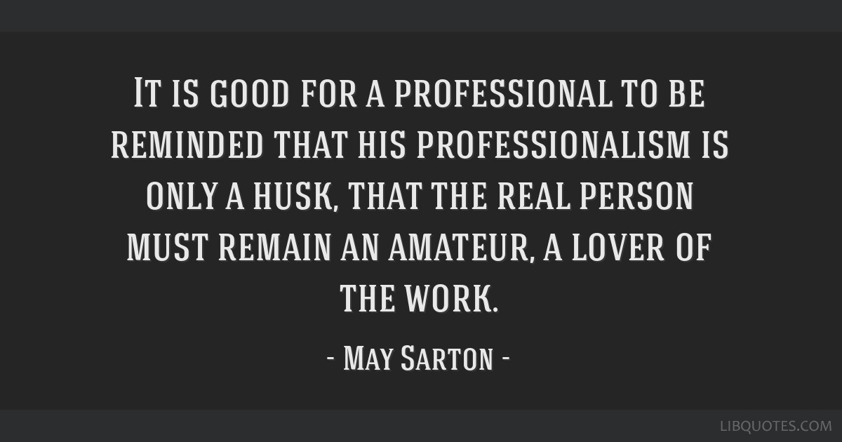 It is good for a professional to be reminded that his professionalism is only a husk, that the real person must remain an amateur, a lover of the...