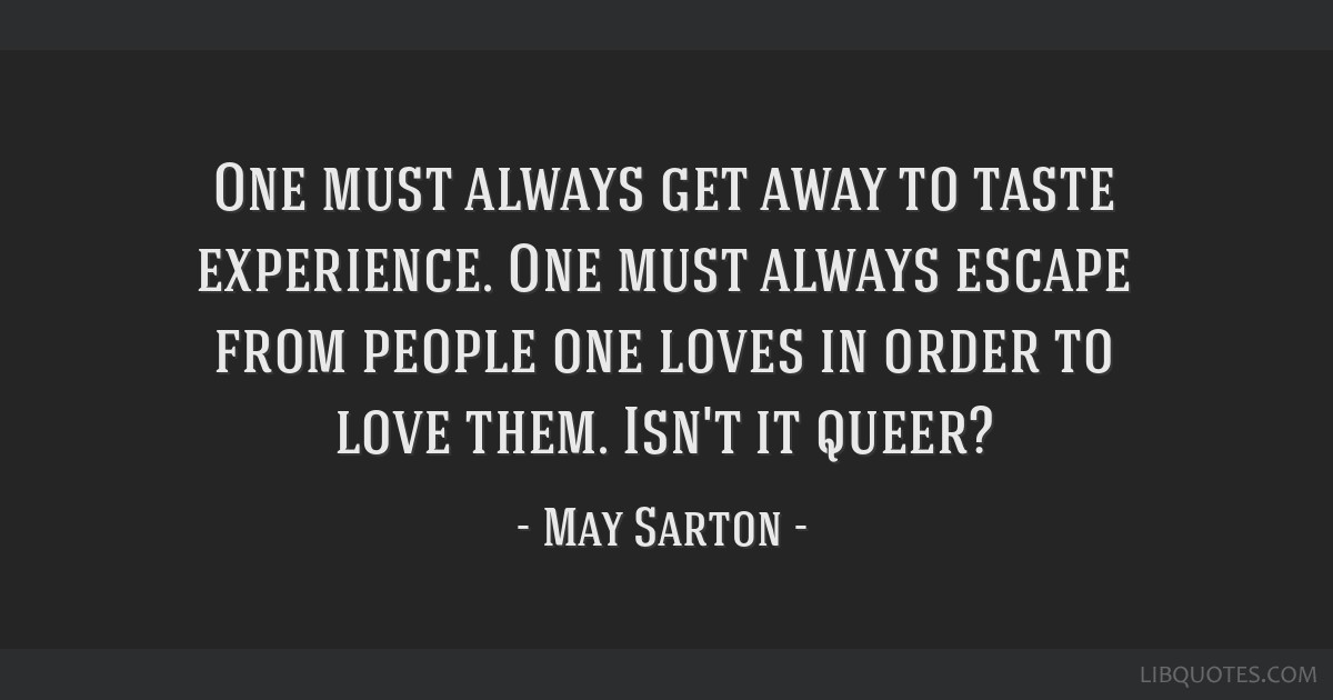 One must always get away to taste experience. One must always escape from people one loves in order to love them. Isn't it queer?