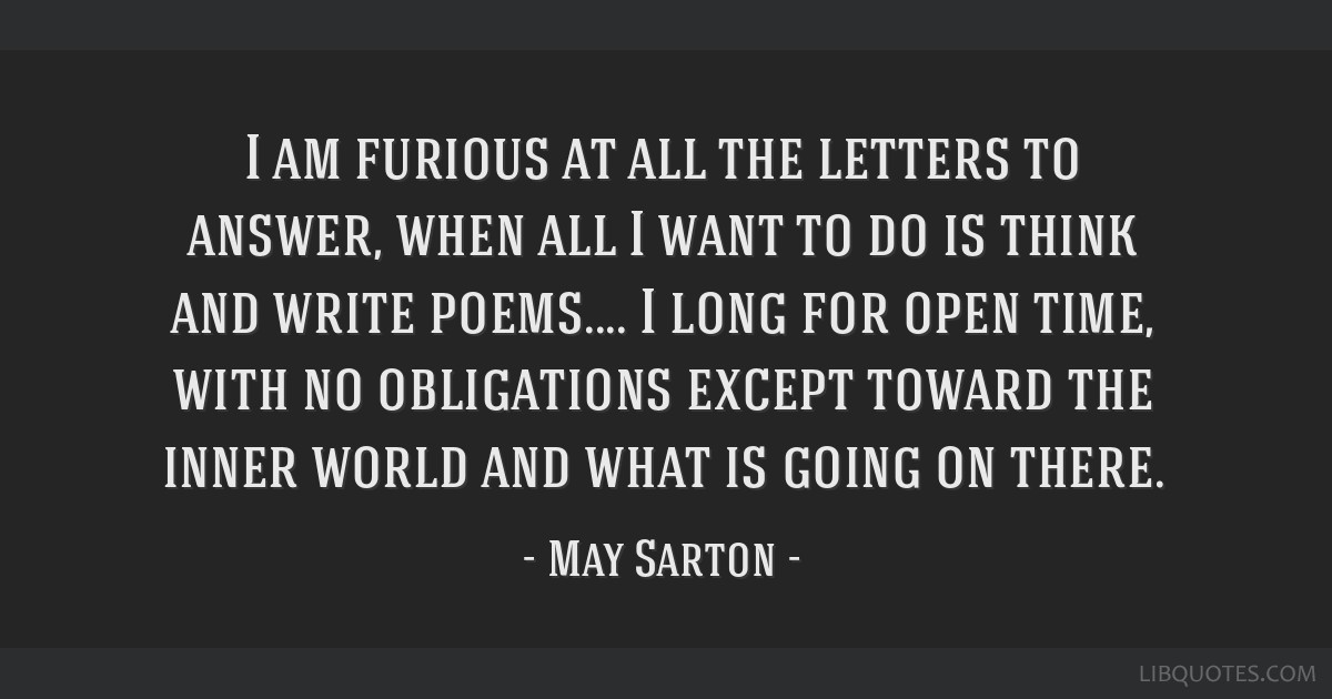 I am furious at all the letters to answer, when all I want to do is think and write poems.... I long for open time, with no obligations except toward ...