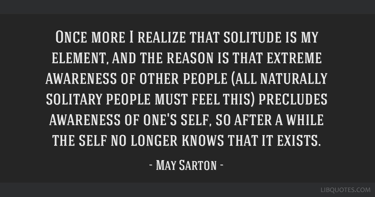 Once more I realize that solitude is my element, and the reason is that extreme awareness of other people (all naturally solitary people must feel...