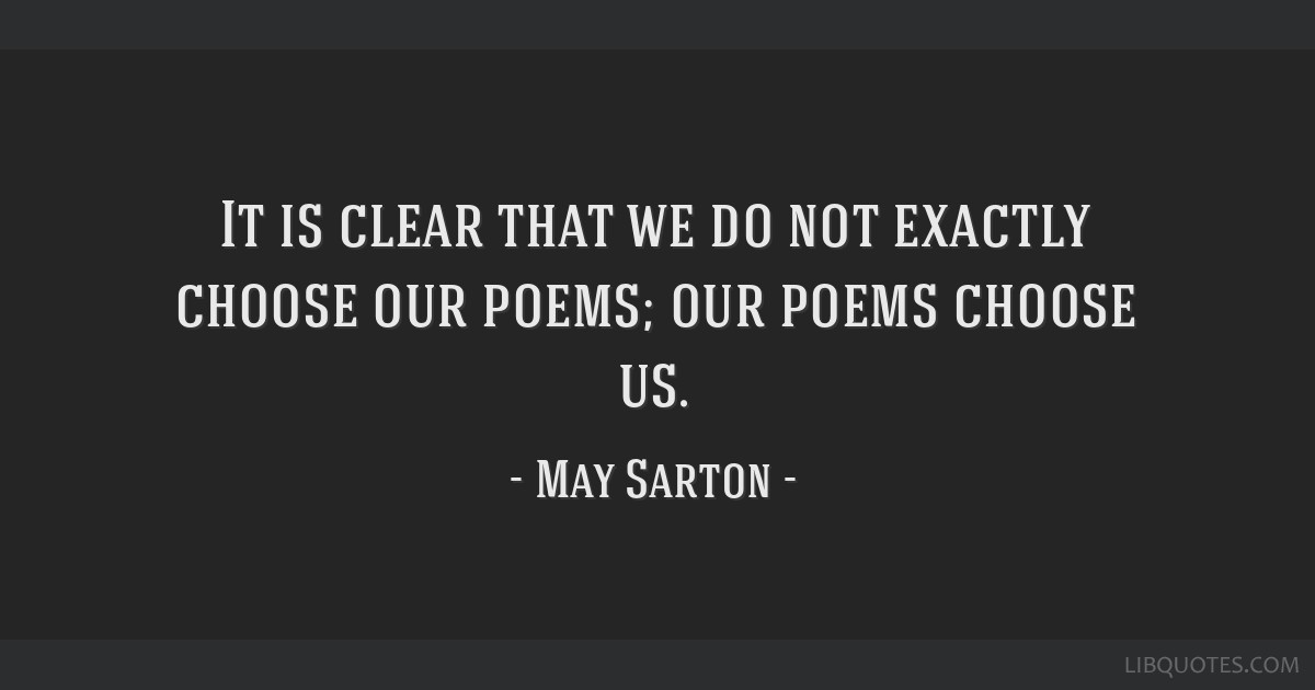 It is clear that we do not exactly choose our poems; our poems choose us.