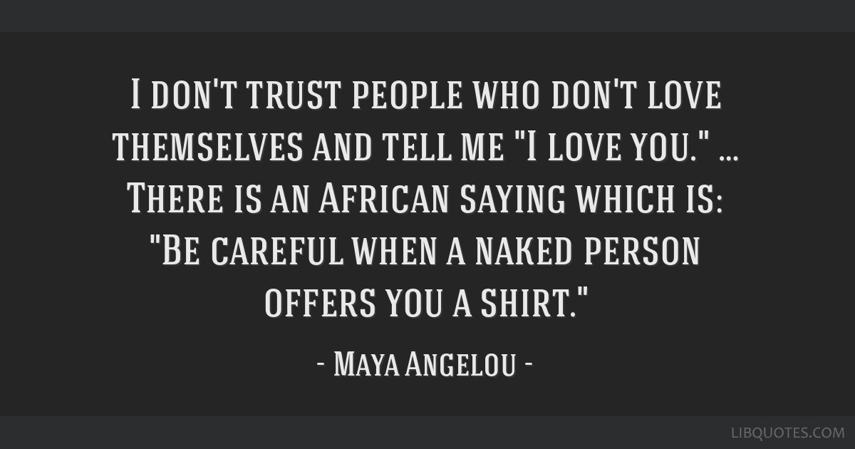 I don't trust people who don't love themselves and tell me I love you. … There is an African saying which is: Be careful when a naked person offers ...