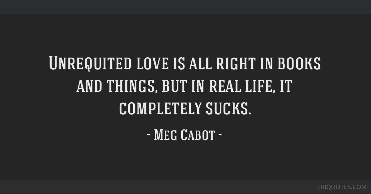 Unrequited love is all right in books and things, but in real life, it completely sucks.