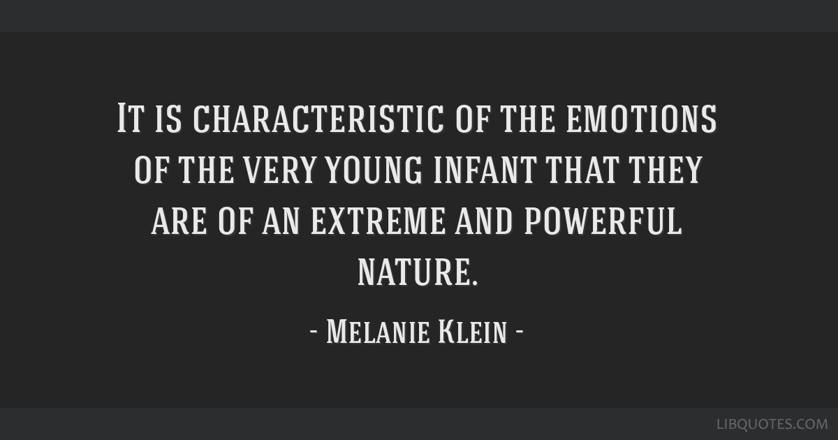 It is characteristic of the emotions of the very young infant that they are of an extreme and powerful nature.