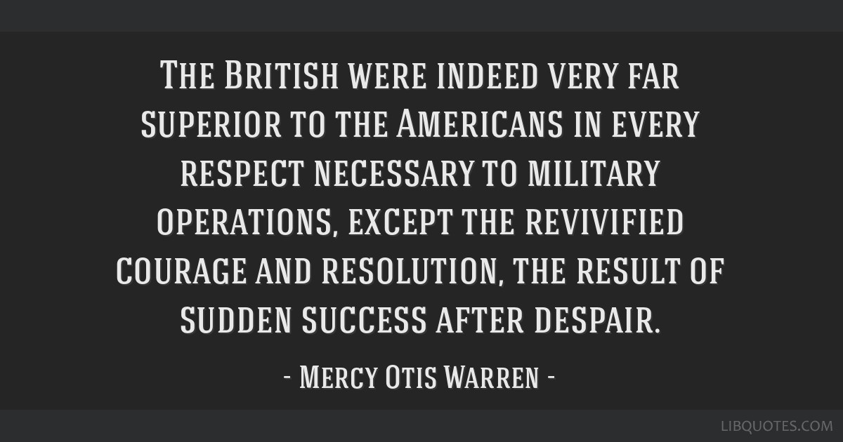 The British were indeed very far superior to the Americans in every respect necessary to military operations, except the revivified courage and...