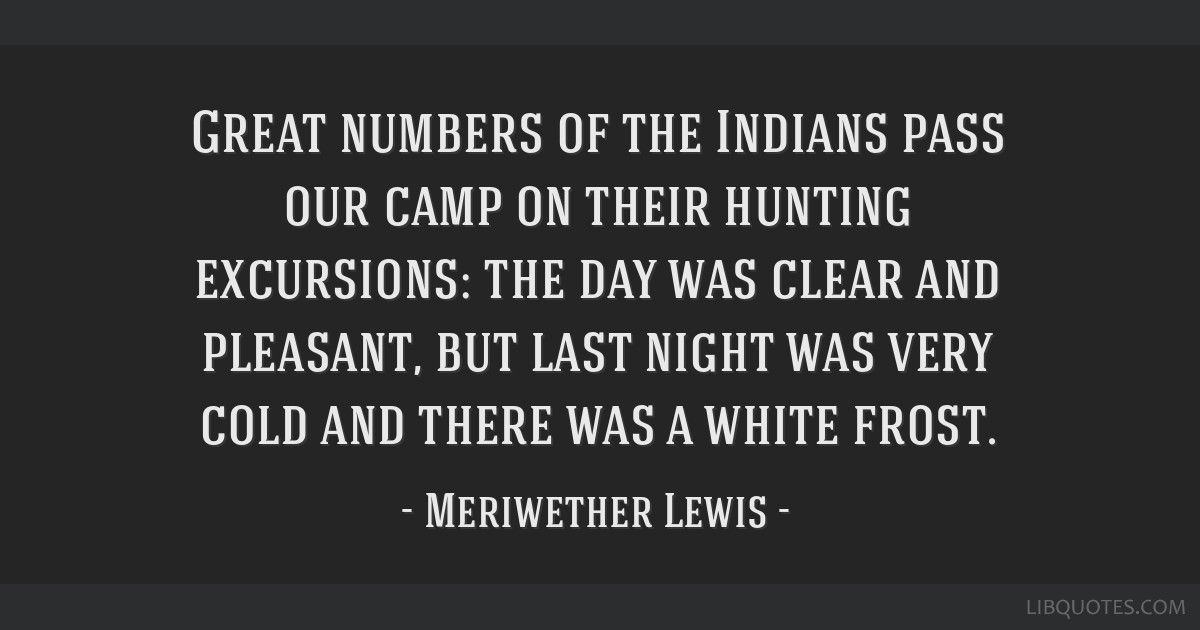 Great numbers of the Indians pass our camp on their hunting excursions: the day was clear and pleasant, but last night was very cold and there was a...