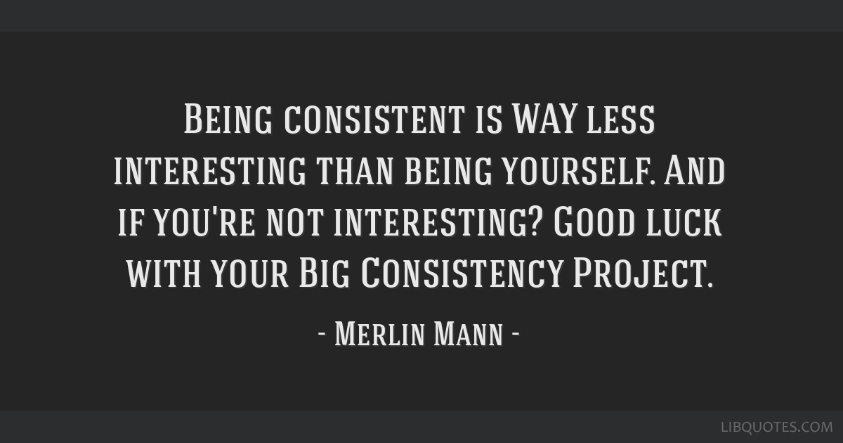 Being Consistent Is Way Less Interesting Than Being Yourself And If