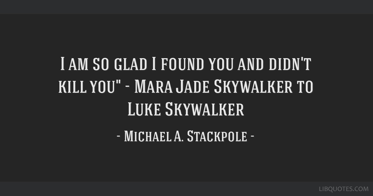 I Am So Glad I Found You And Didnt Kill You Mara Jade Skywalker To