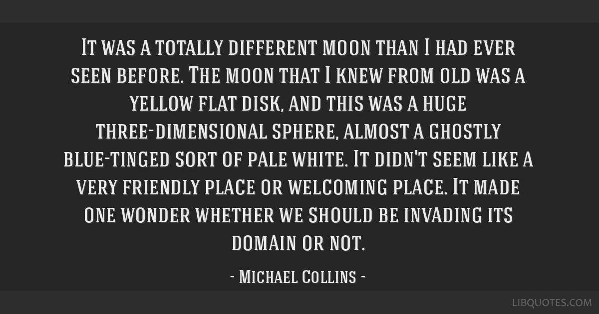 It was a totally different moon than I had ever seen before. The moon that I knew from old was a yellow flat disk, and this was a huge...