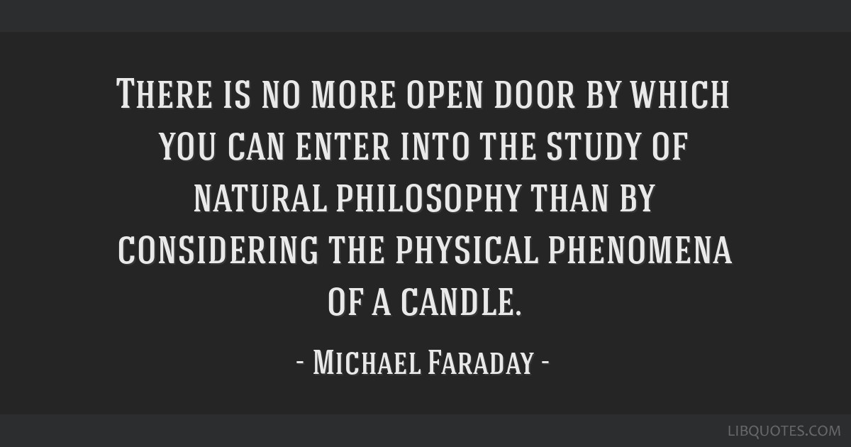 There is no more open door by which you can enter into the study of natural philosophy than by considering the physical phenomena of a candle.