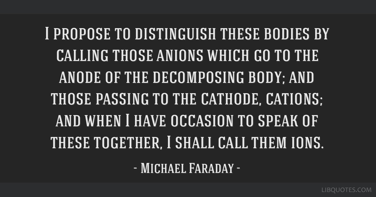 I propose to distinguish these bodies by calling those anions which go to the anode of the decomposing body; and those passing to the cathode,...