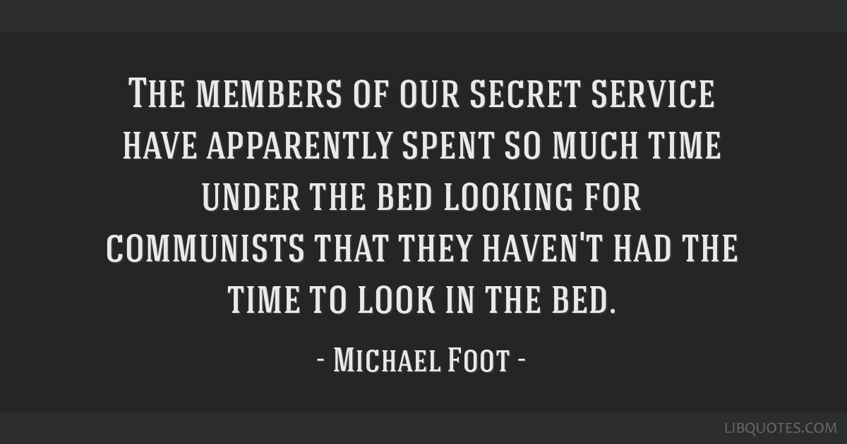 The members of our secret service have apparently spent so much time under the bed looking for communists that they haven't had the time to look in...