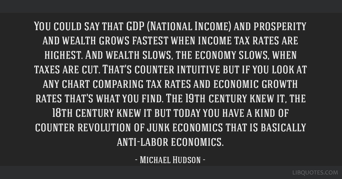 You could say that GDP (National Income) and prosperity and wealth grows fastest when income tax rates are highest. And wealth slows, the economy...