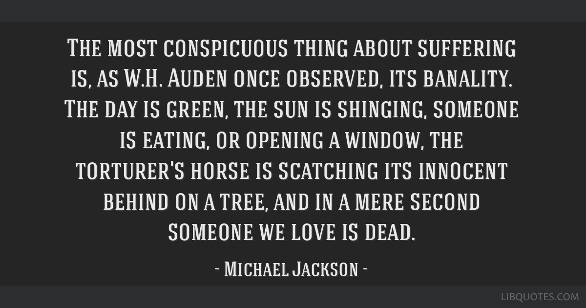 The most conspicuous thing about suffering is, as W.H. Auden once observed, its banality. The day is green, the sun is shinging, someone is eating,...