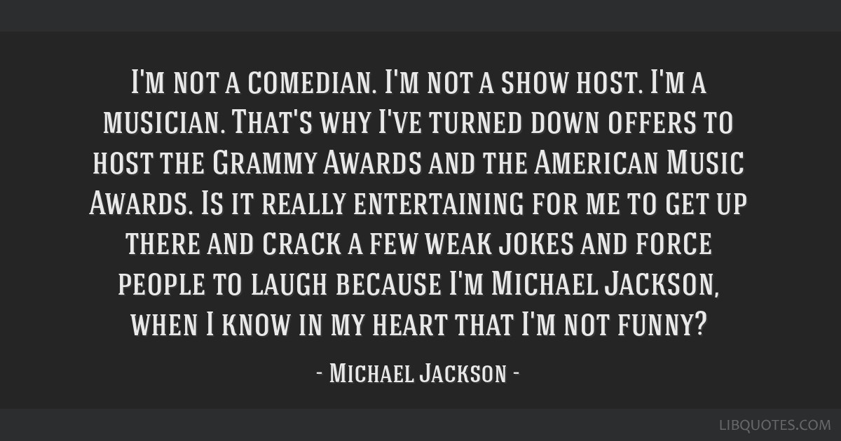 I'm not a comedian. I'm not a show host. I'm a musician. That's why I've turned down offers to host the Grammy Awards and the American Music Awards....