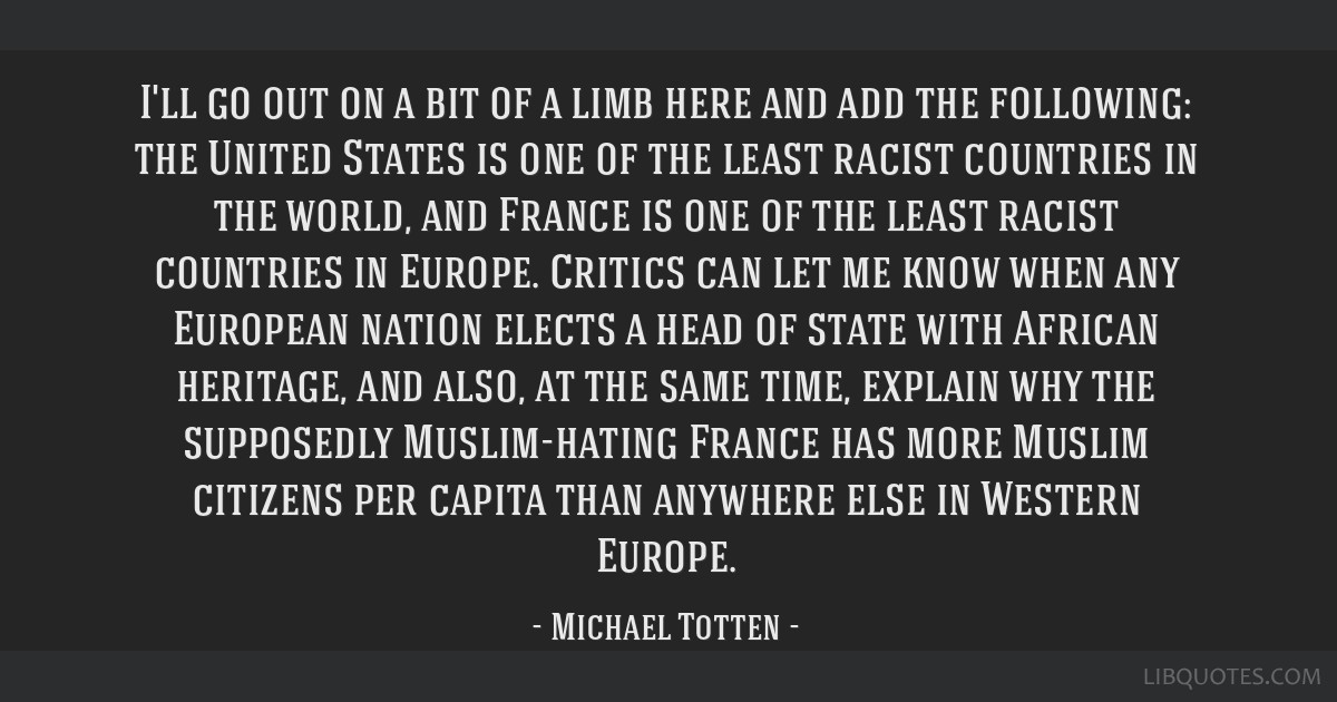 I'll go out on a bit of a limb here and add the following: the United States is one of the least racist countries in the world, and France is one of...
