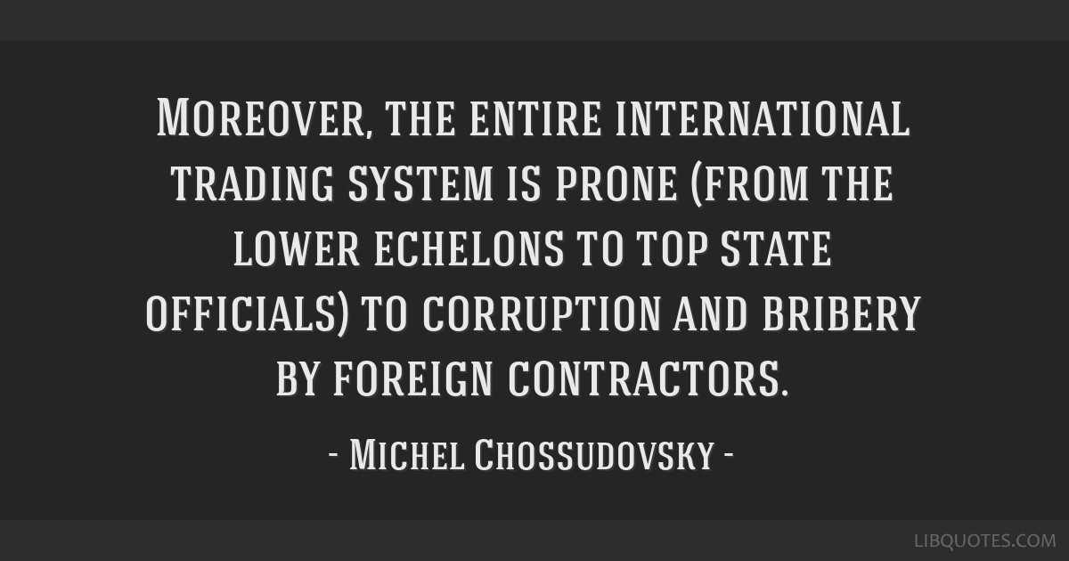 Moreover, the entire international trading system is prone (from the lower echelons to top state officials) to corruption and bribery by foreign...