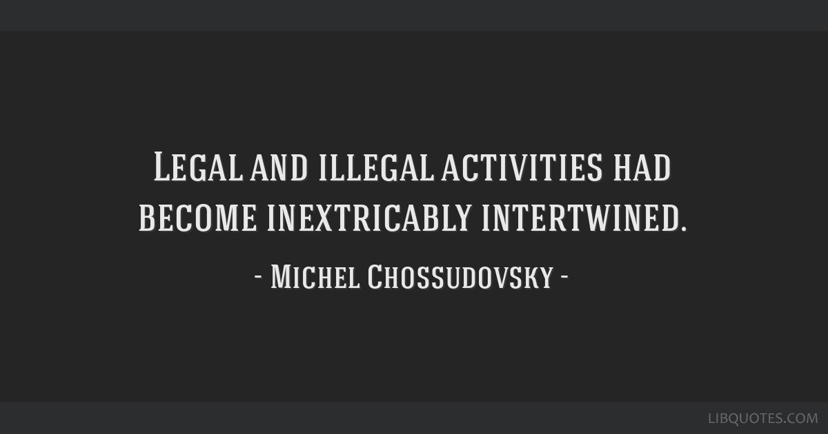 Legal and illegal activities had become inextricably intertwined.