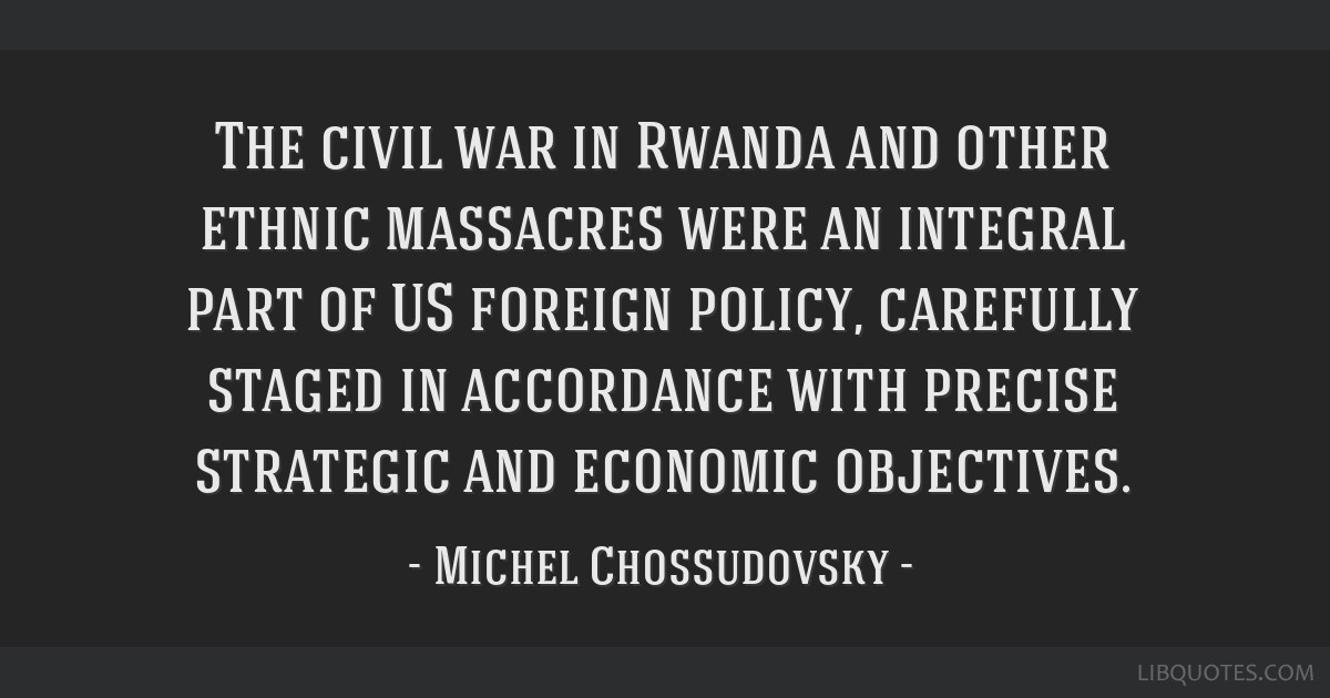 The civil war in Rwanda and other ethnic massacres were an integral part of US foreign policy, carefully staged in accordance with precise strategic...