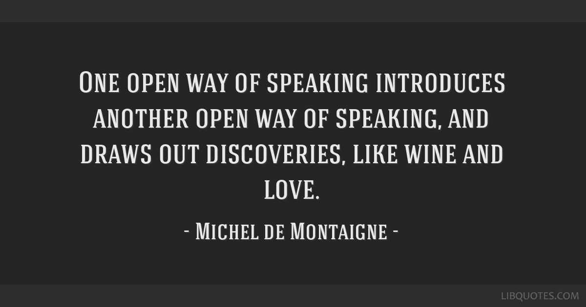 One open way of speaking introduces another open way of speaking, and draws out discoveries, like wine and love.