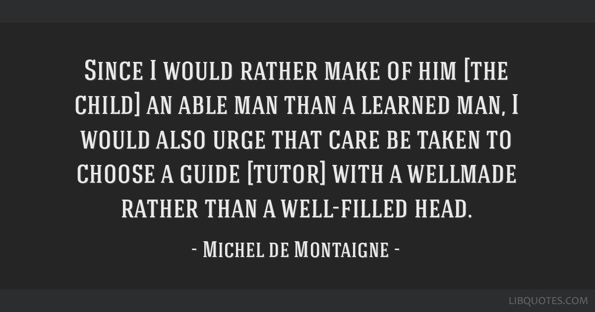 Since I would rather make of him [the child] an able man than a learned man, I would also urge that care be taken to choose a guide [tutor] with a...